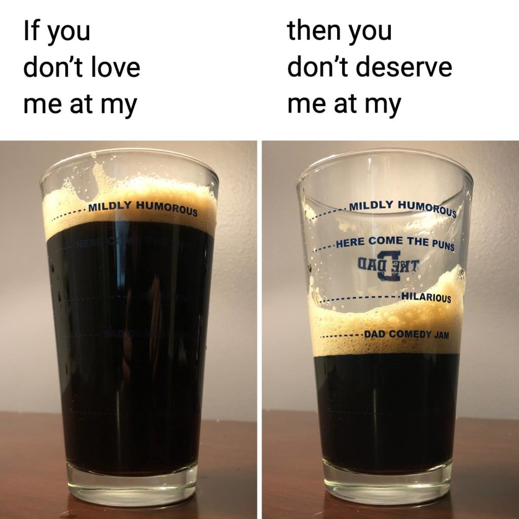 If you don't love me at my (cup- mildly humorous) You don't deserve me at my (cup- dad comedy jam). Beer, meme, drinking