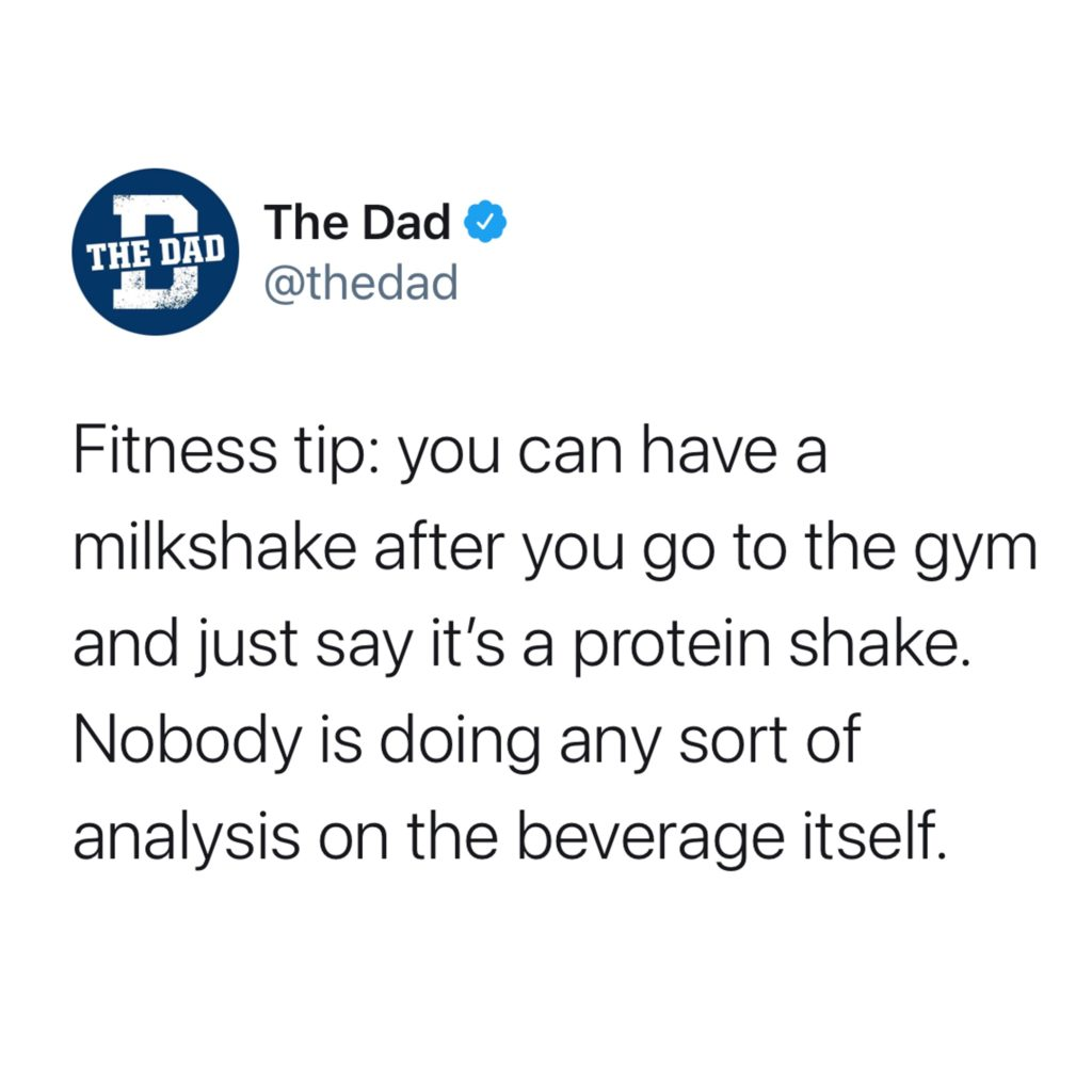 Fitness tip: you can have a milkshake after you go to the gym and just say it's a protein shake. Nobody is doing any sort of analysis on the beverage itself. Fitness, health, tweet