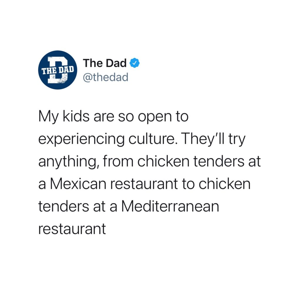 My kids are so open to experiencing culture. They'll try anything, from chicken tenders at a Mexican restaurant to chicken tenders at a Mediterranean restaurant. Food, tweet, funny