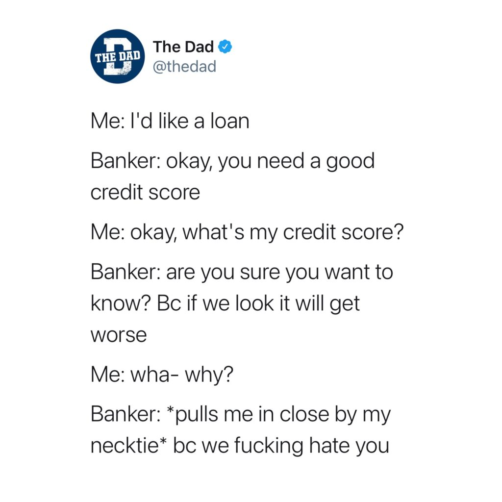 Me: I'd like a loan. Banker: okay, you need a good credit score. Me: okay, what's my credit score? Banker: are you sure you want to know? Bc if we look it will get worse. Me: wha- why? Banker: *pulls me in close by my necktie* bc we fucking hate you. Money, adulting, tweet
