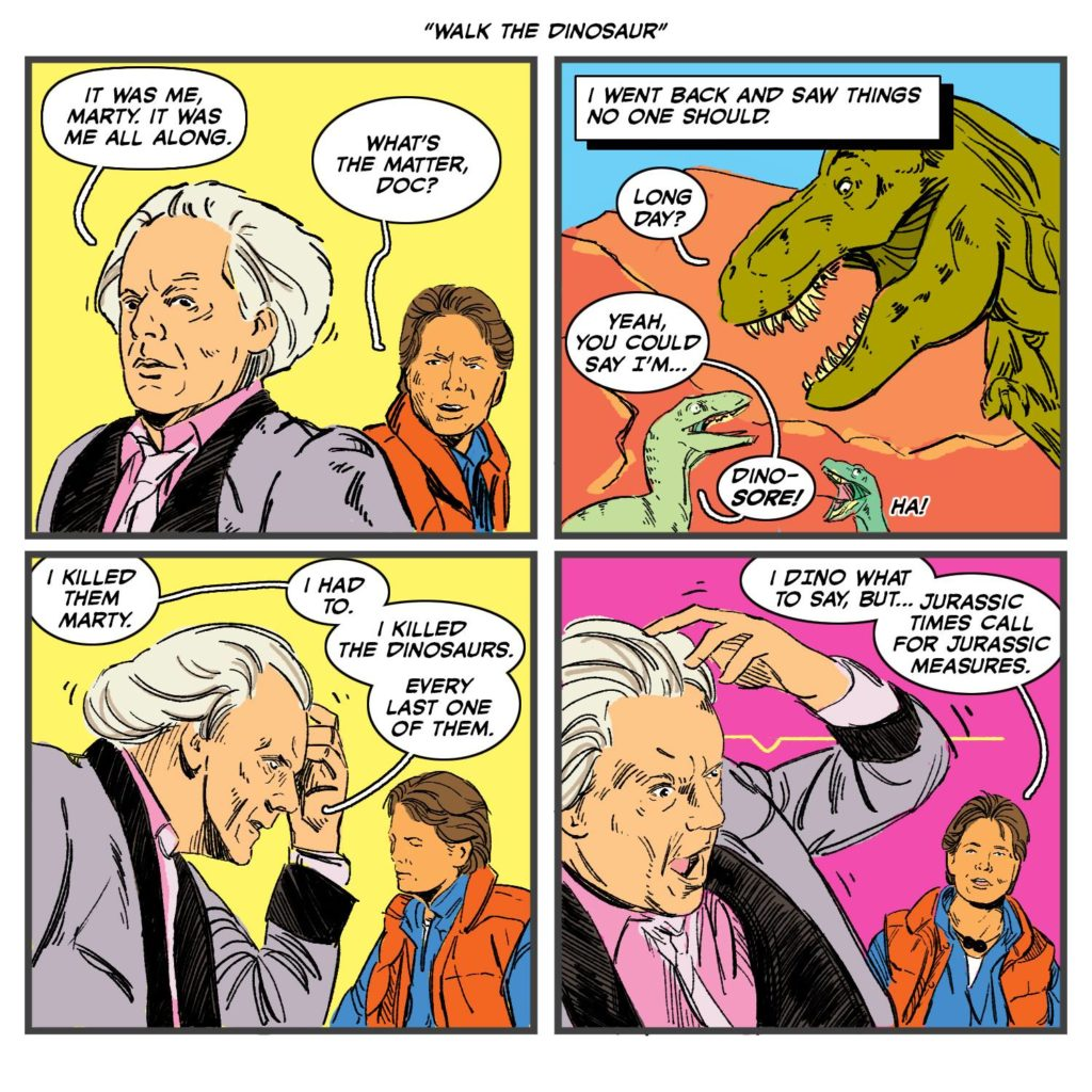 """Doc: """"It was me, Marty, it was me all along."""" Marty: """"What's the matter, Doc?"""" Doc: """"I went back and saw things no one should."""" Dinosaur 1: """"Long day?"""" Dinosaur 2: """"Yeah, you could say I'm... DINO-SORE!"""" Doc: """"I killed them Marty. I had to. I killed the dinosaurs. Every last one of them."""" Marty: """"I DINO what to say, but... Jurassic times call for Jurassic measures."""" Movies, comic, funny"""