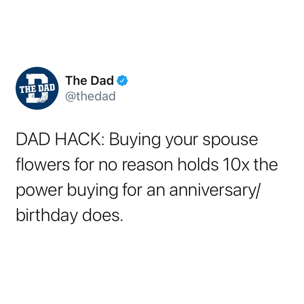 DAD HACK: Buying your spouse flowers for no reason holds 10x the power buying for an anniversary/ birthday does. Marriage, tweet, gifts